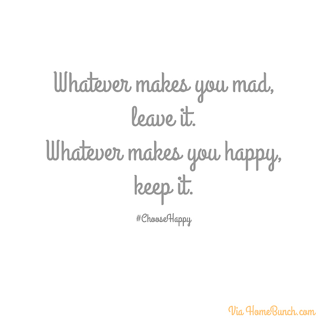 Whatever makes you mad, leave it. Whatever makes you happy, keep it. #ChooseHappy