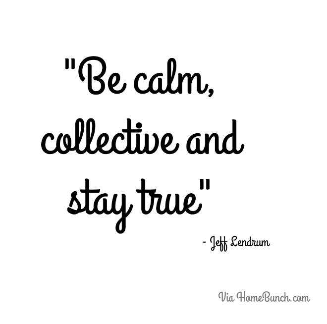 Be calm, collective and stay true.