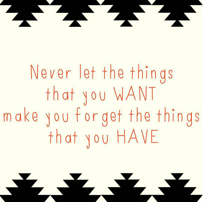 Never let the things that you Want make you forget the things that you HAVE. #quotes