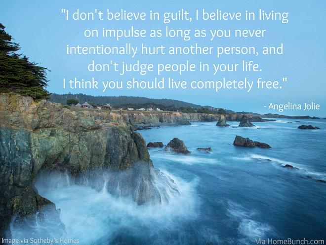 I don't believe in guilt, I believe in living on impulse as long as you never intentionally hurt another person, and don't judge people in your life I think you should live completely free