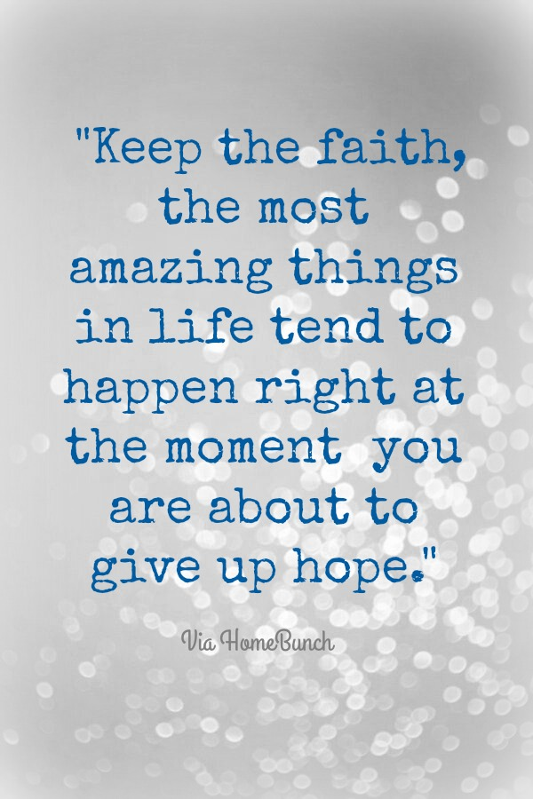 Faith. Keep the faith, the most amazing things in life tend to happen right at the moment you are about to give up hope.
