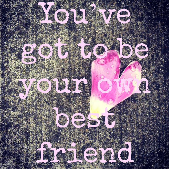 You've got to be your own best friend