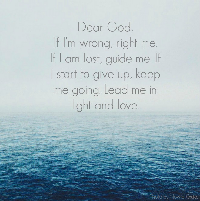 Dear God, If I'm wrong, right me. If I am lost, guide me. If I start to give up, keep me going. Lead me in light and love. Photo by Howie Guja.
