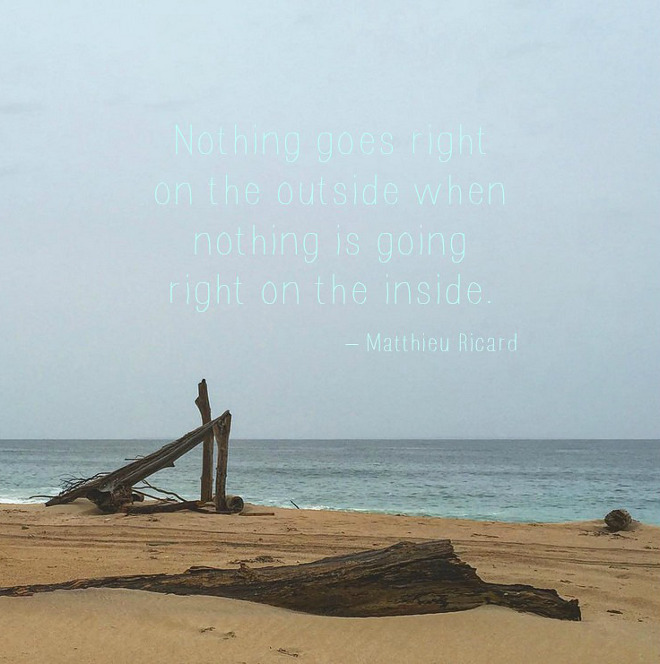 Matthieu Ricard Quotes. Nothing goes right on the outside when nothing is going right on the inside. Matthieu Ricard