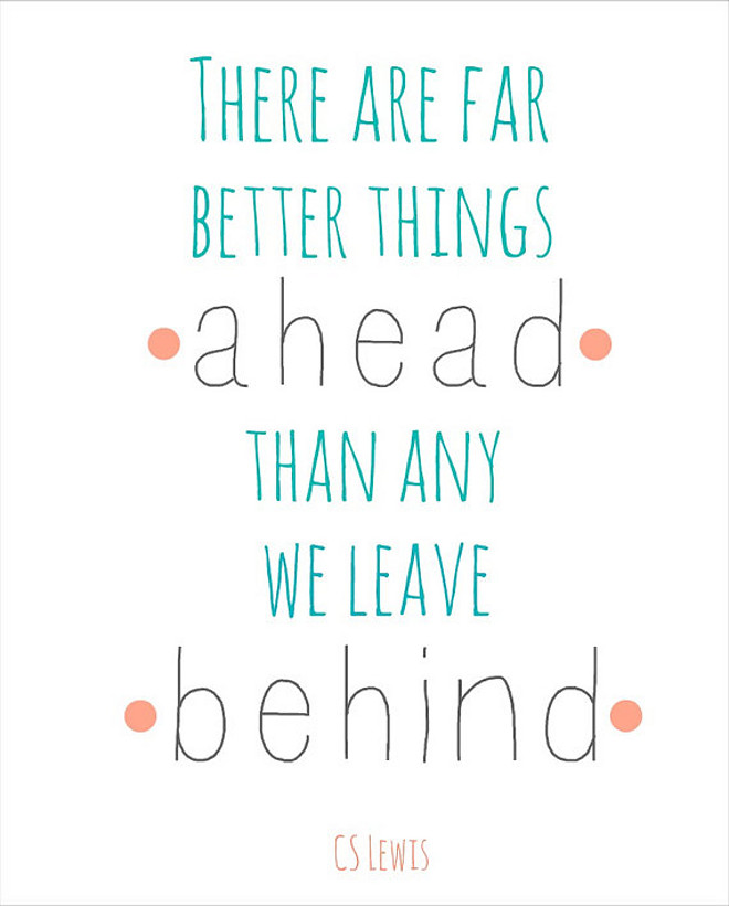 C S Lewis There are far, far better things ahead than any we leave behind
