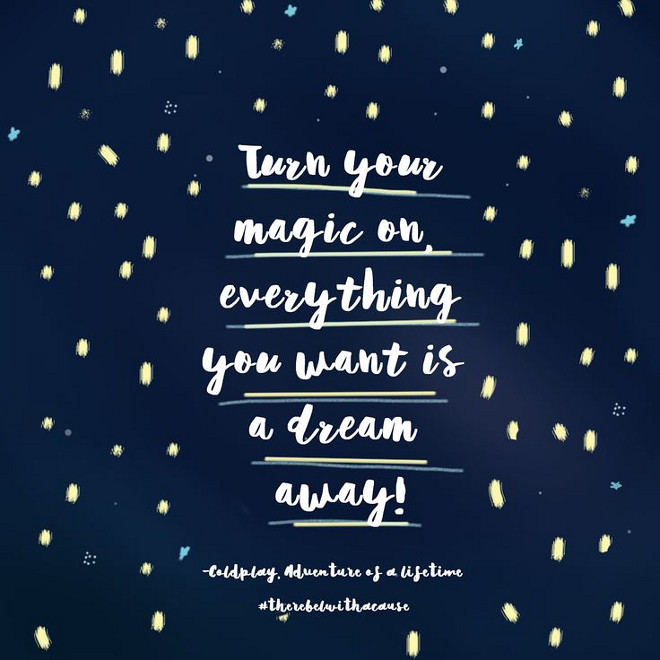 Turn your magic on. Everything you want is a dream away. Coldplay. turn-your-magic-on-everything-you-want-is-a-dream-away-coldplay