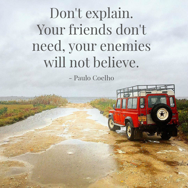 Don't explain. Your friends don't need, your enemies will not believe. Paulo Coelho. #PauloCoelho #quotes