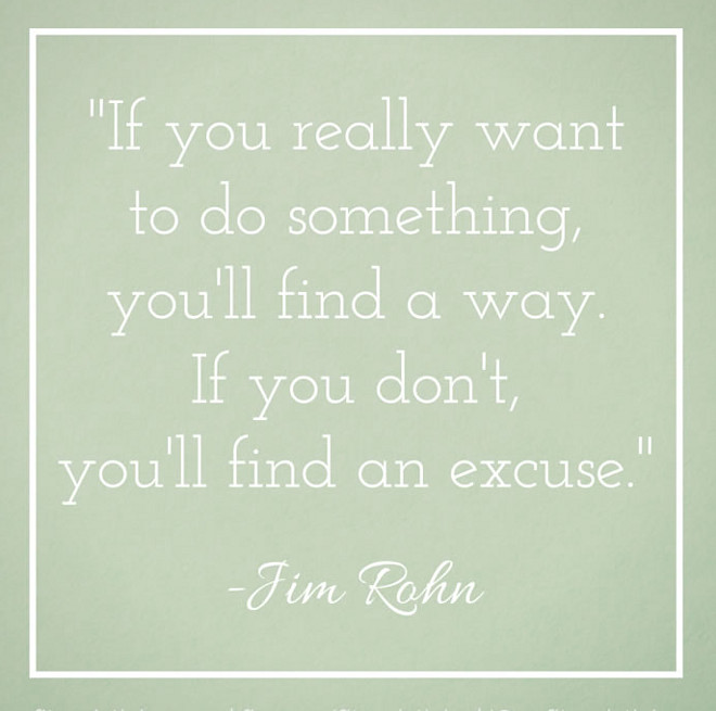 """If you really want to do something, you'll find a way. If you don't, you'll find an excuse."" —Jim Rohn."