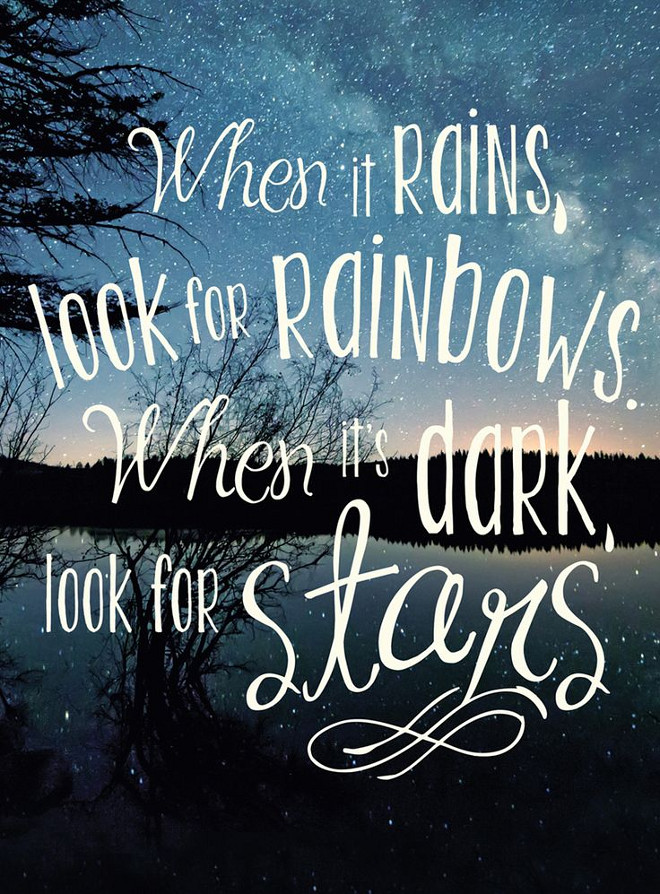 When it rains, look for rainbows. When it;s dark, lookf for stars.