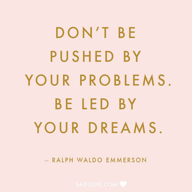 Ralph Waldo Emmerson. Don't be pushed by your problems. Be led by your dreams.