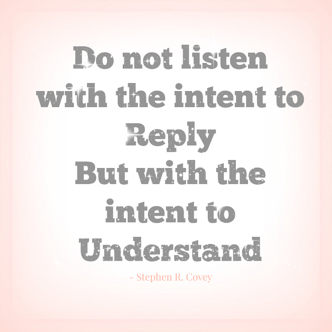 Do not listen with the intent to reply but with the intent to understand #quotes