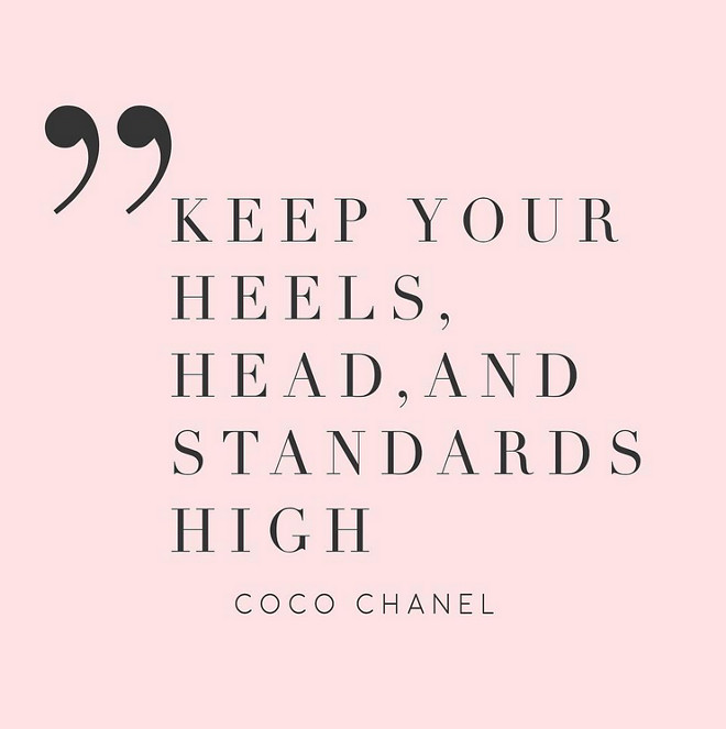 Coco Chanel. Keep your heels, head and standarts high.