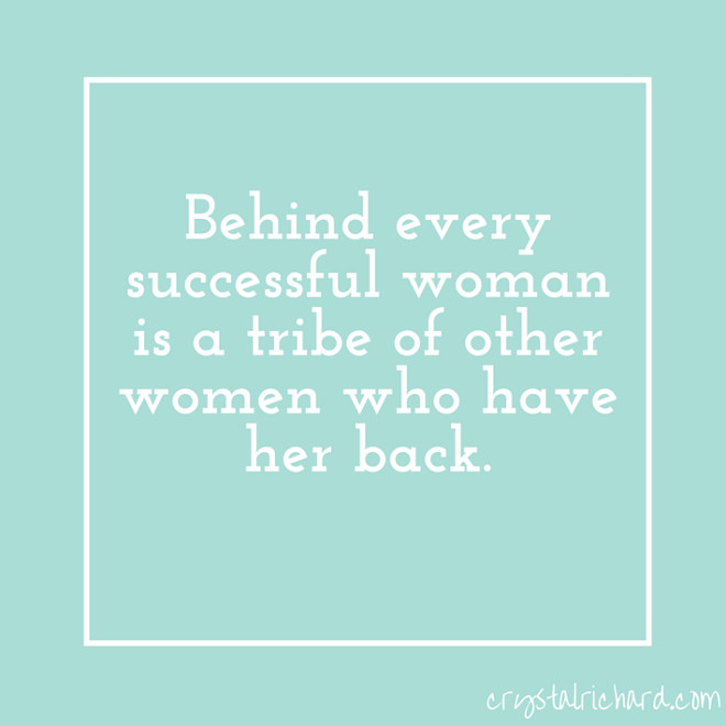 Behind every successful woman is a tribe of other women who have her back.