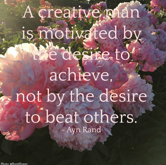 Quote A creative man is motivated by the desire to achieve, not by the desire to beat others. - Ayn Rand Via Home Bunch