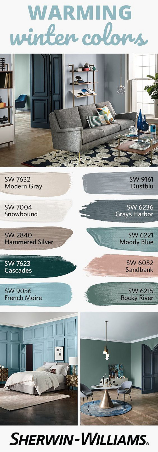 Warming Winter Paint Colors Warming Winter Paint Colors Sherwin Williams SW 7632 Modern Gray Sherwin Williams SW 9161 Dustblu Sherwin Williams SW 7004 Snowbound Sherwin Williams SW 6236 Grays Harbor Sherwin Williams SW 2840 Hammered Silver Sherwin Williams SW 6221 Moody Blue Sherwin Williams SW 7623 Cascades Sherwin Williams SW 6052 Sandbank Sherwin Williams SW 9056 French Moire Sherwin Williams SW 6215 Rocky River
