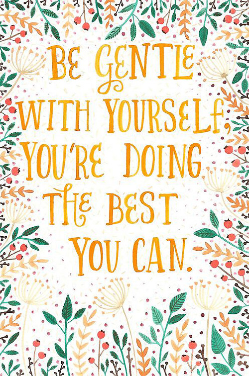 Be gentle with your heart, You're doing the best you can. Via Home Bunch.