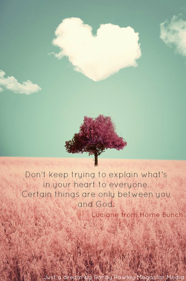 Don't keep trying to explain what's in your heart to everyone. Certain Things are only between you and God. - Luciane from Home Bunch.