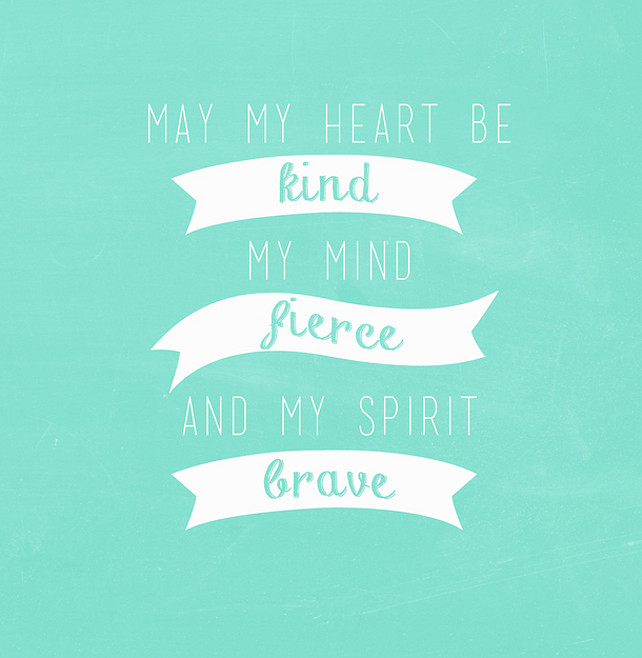 May my heart be kind, my mind fierce, and my spirit brave. Kate Forsyth.