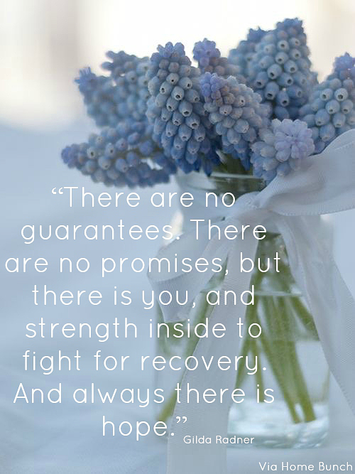 There are no guarantees. There are no promises, but there is you, and strength inside to fight for recovery. And always there is hope. Gilda Radner