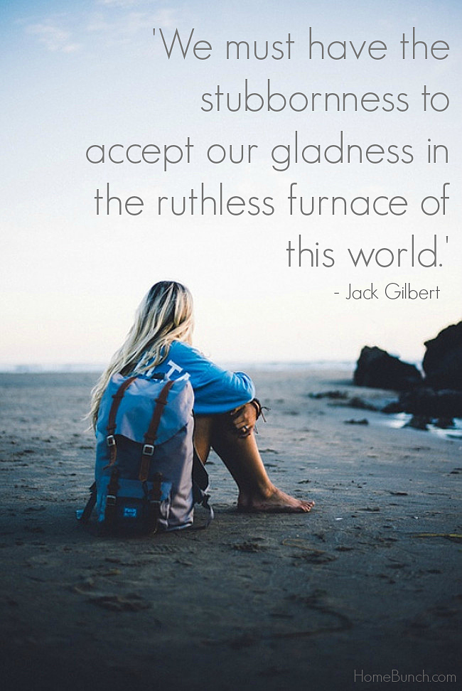 We must have the stubbornness to accept our gladness in the ruthless furnace of this world. Jack Gilbert.