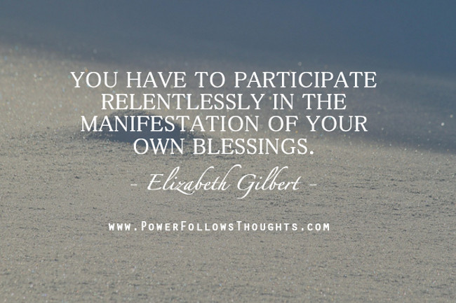 You have to participate relentlessly in the manifestation. Elizabeth Gilbert. #Quotes #ElizabethGilbert